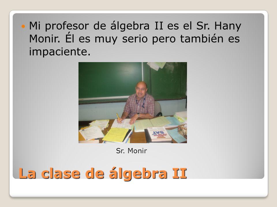 La clase de álgebra II Mi profesor de álgebra II es el Sr. Hany Monir. Él es muy serio pero también es impaciente. Sr. Monir