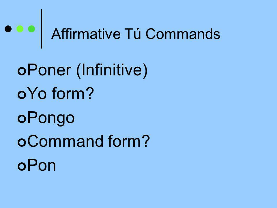 Affirmative Tú Commands Poner (Infinitive) Yo form? Pongo Command form? Pon