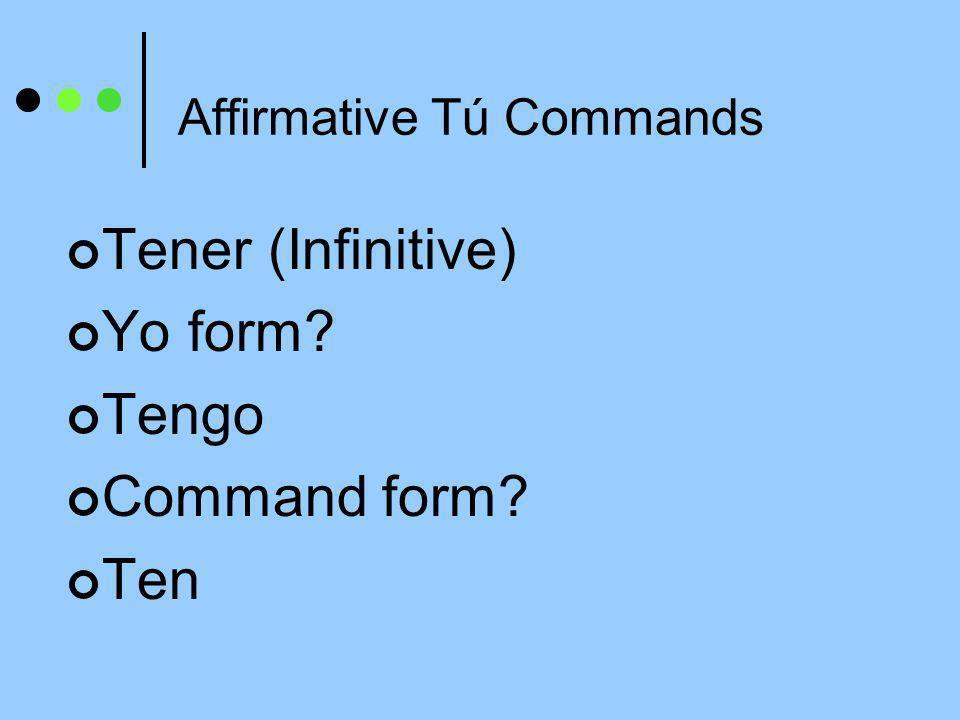 Affirmative Tú Commands Tener (Infinitive) Yo form? Tengo Command form? Ten