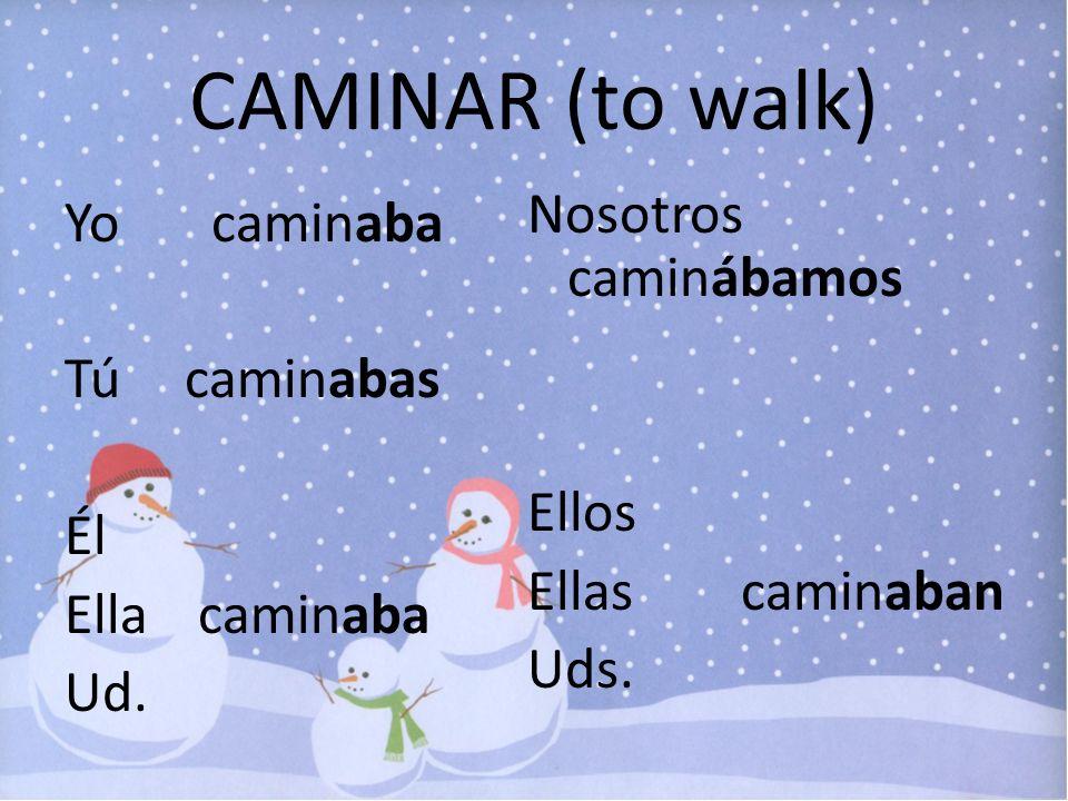 CAMINAR (to walk) Yo caminaba Tú caminabas Él Ella caminaba Ud. Nosotros caminábamos Ellos Ellas caminaban Uds.