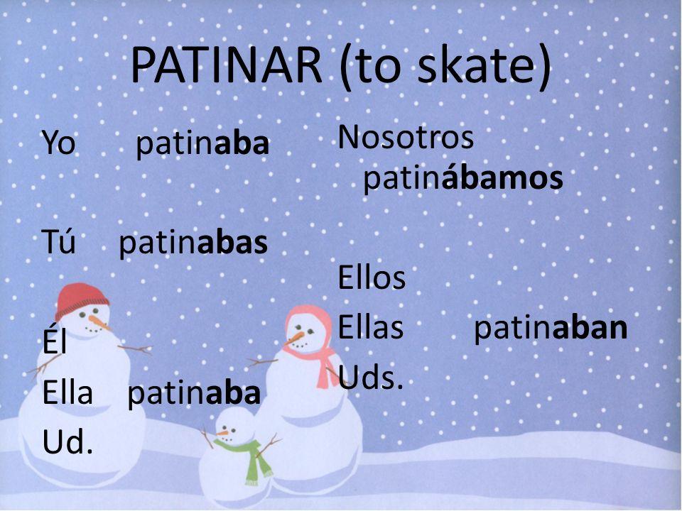 PATINAR (to skate) Yo patinaba Tú patinabas Él Ella patinaba Ud. Nosotros patinábamos Ellos Ellas patinaban Uds.