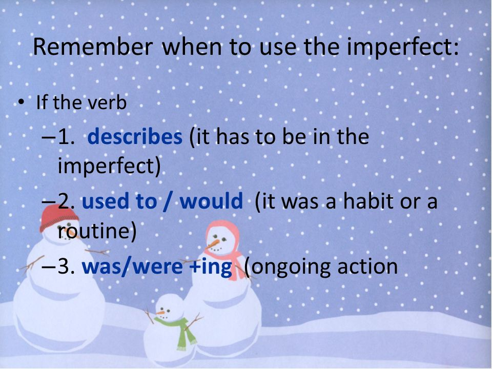 Remember when to use the imperfect: If the verb – 1. describes (it has to be in the imperfect) – 2. used to / would (it was a habit or a routine) – 3.