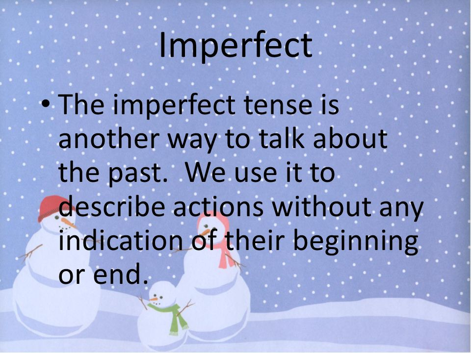 Imperfect The imperfect tense is another way to talk about the past. We use it to describe actions without any indication of their beginning or end.