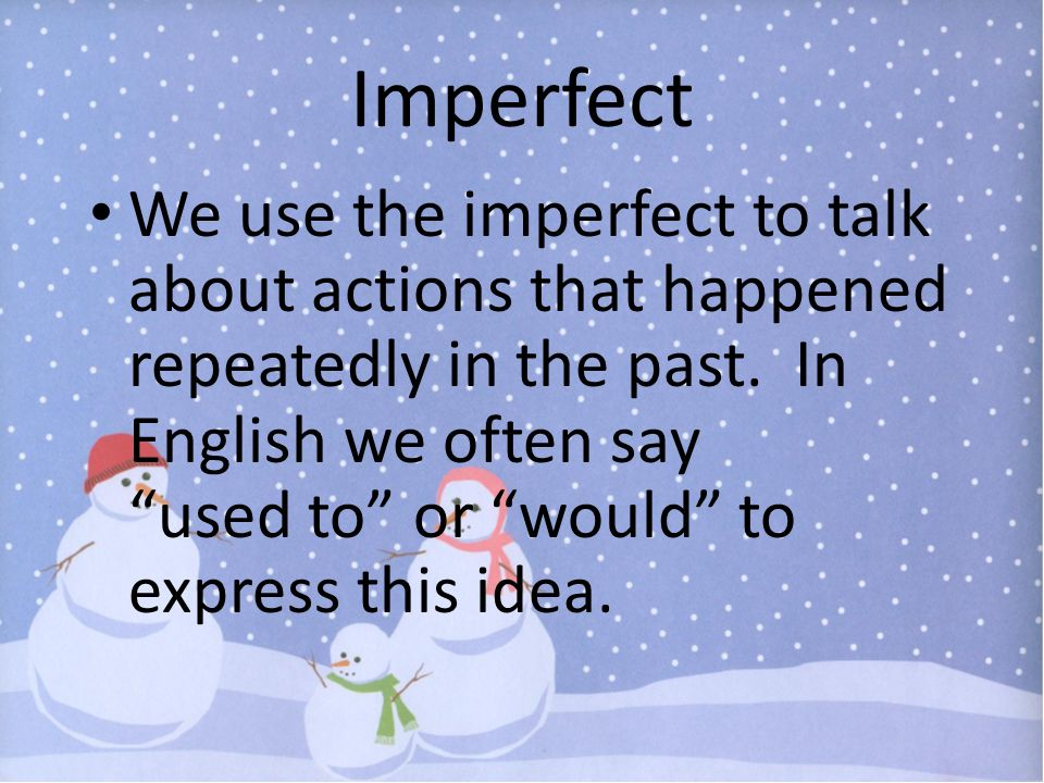 Imperfect We use the imperfect to talk about actions that happened repeatedly in the past. In English we often say used to or would to express this id