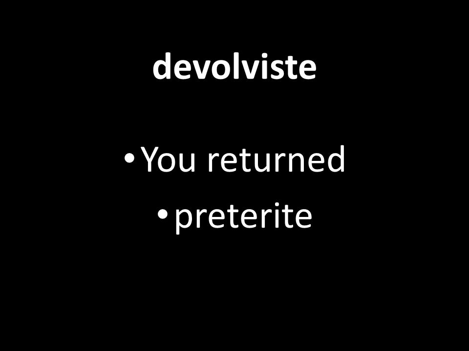 devolviste You returned preterite