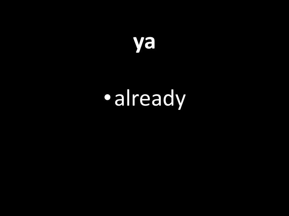 ya already