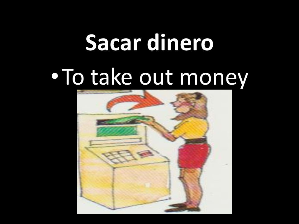 Sacar dinero To take out money