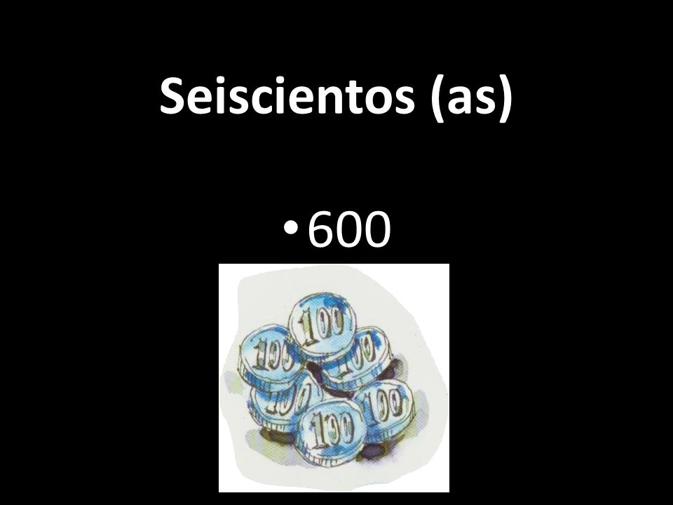 Seiscientos (as) 600