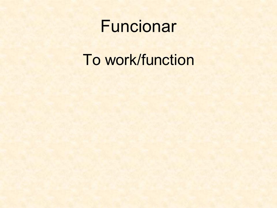 Funcionar To work/function