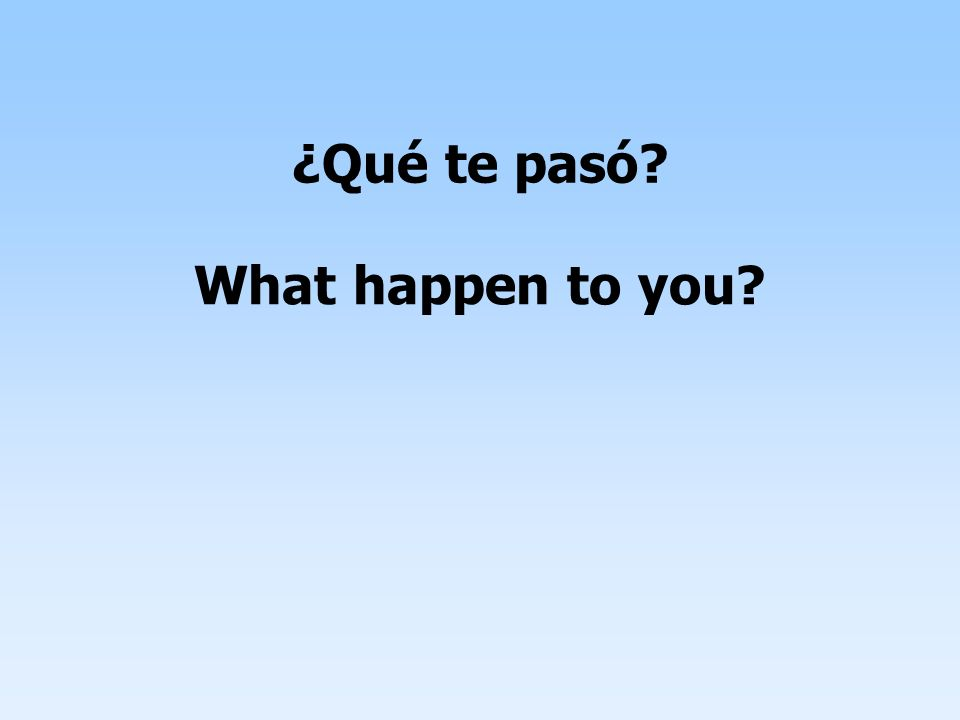¿Qué te pasó? What happen to you?