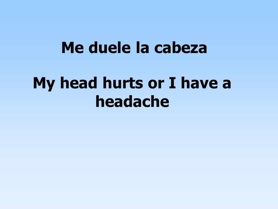 Me duele la cabeza My head hurts or I have a headache