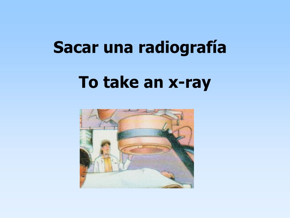 Sacar una radiografía To take an x-ray