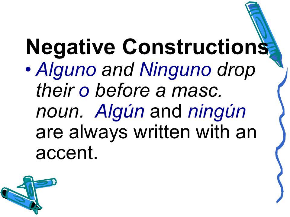 Negative Constructions Alguno and Ninguno drop their o before a masc. noun. Algún and ningún are always written with an accent.