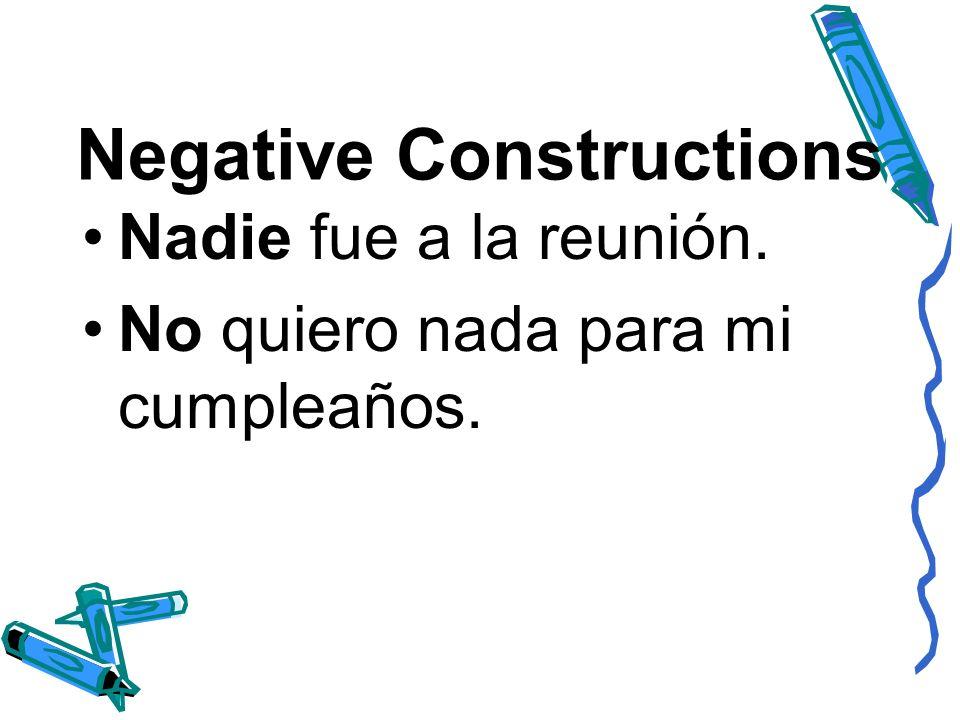 Negative Constructions Nadie fue a la reunión. No quiero nada para mi cumpleaños.