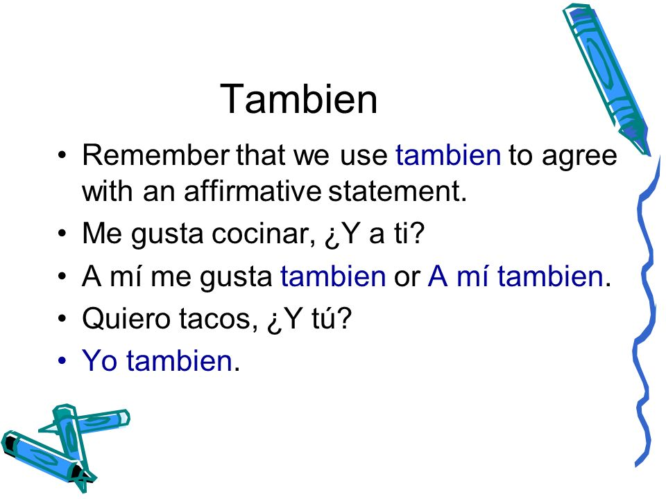 Tambien Remember that we use tambien to agree with an affirmative statement. Me gusta cocinar, ¿Y a ti? A mí me gusta tambien or A mí tambien. Quiero