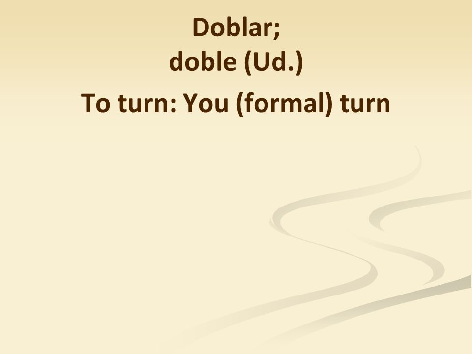 Doblar; doble (Ud.) To turn: You (formal) turn