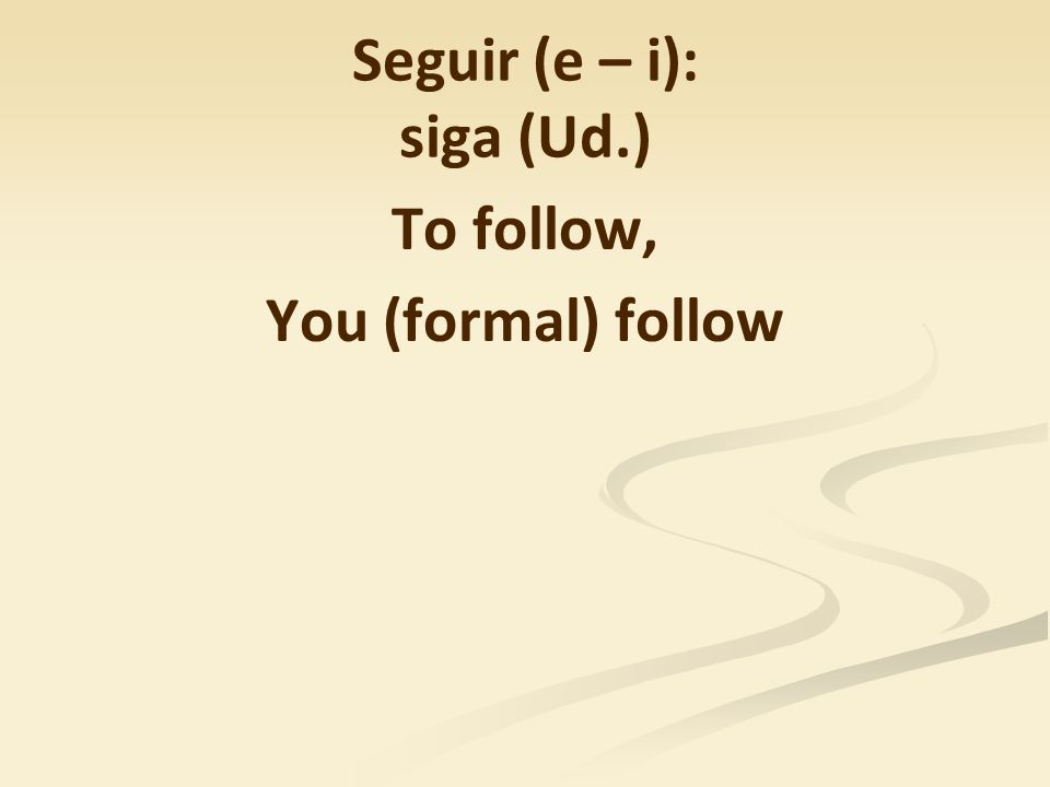 Seguir (e – i): siga (Ud.) To follow, You (formal) follow