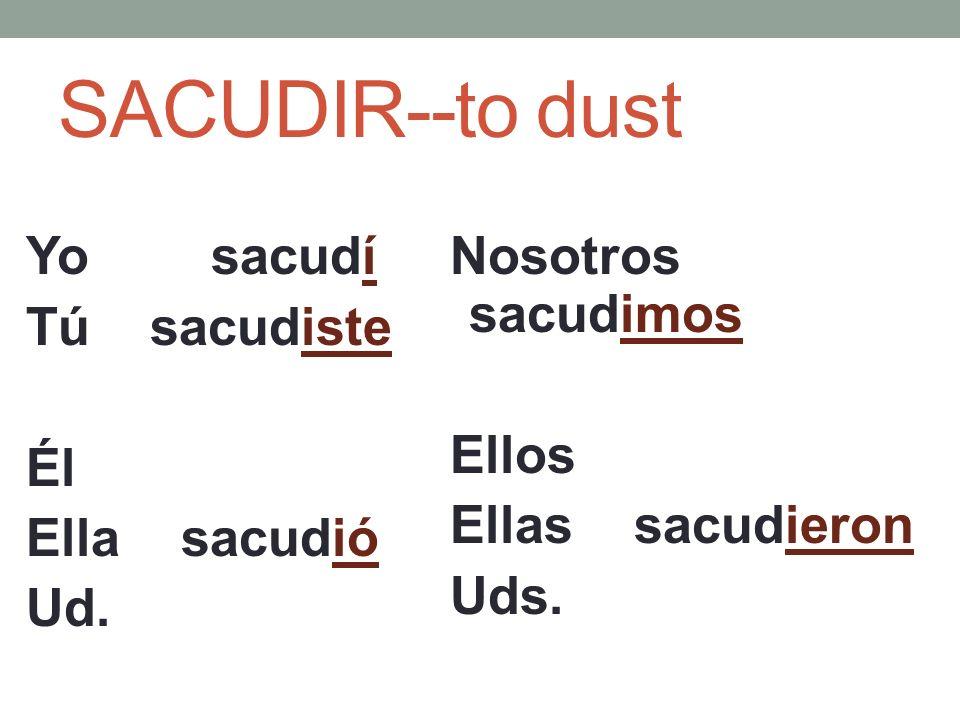 SACUDIR--to dust Yo sacudí Tú sacudiste Él Ella sacudió Ud.