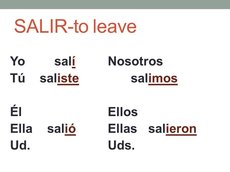 SALIR-to leave Yo salí Tú saliste Él Ella salió Ud. Nosotros salimos Ellos Ellas salieron Uds.