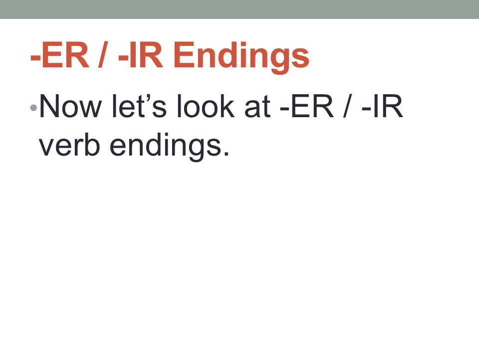 -ER / -IR Endings Now lets look at -ER / -IR verb endings.