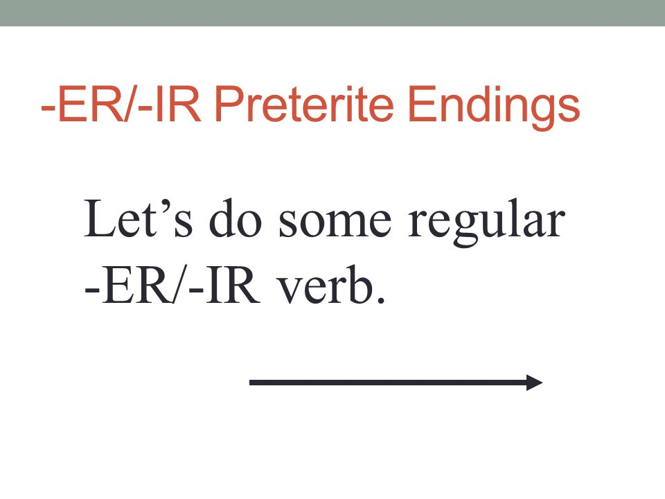 -ER/-IR Preterite Endings Lets do some regular -ER/-IR verb.