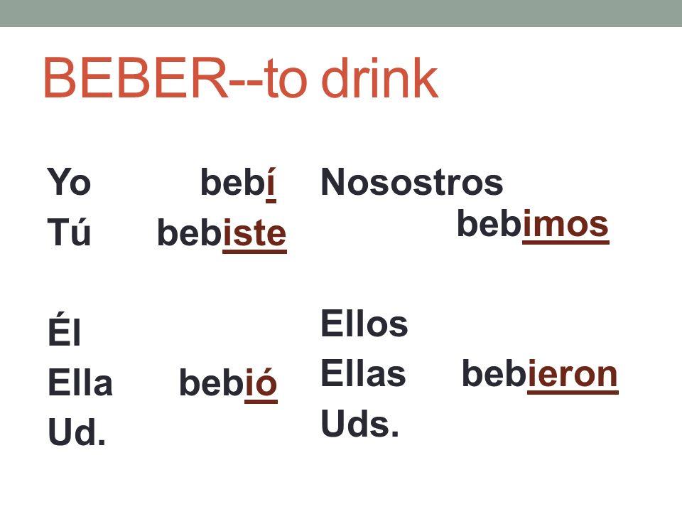 BEBER--to drink Yo bebí Tú bebiste Él Ella bebió Ud. Nosostros bebimos Ellos Ellas bebieron Uds.