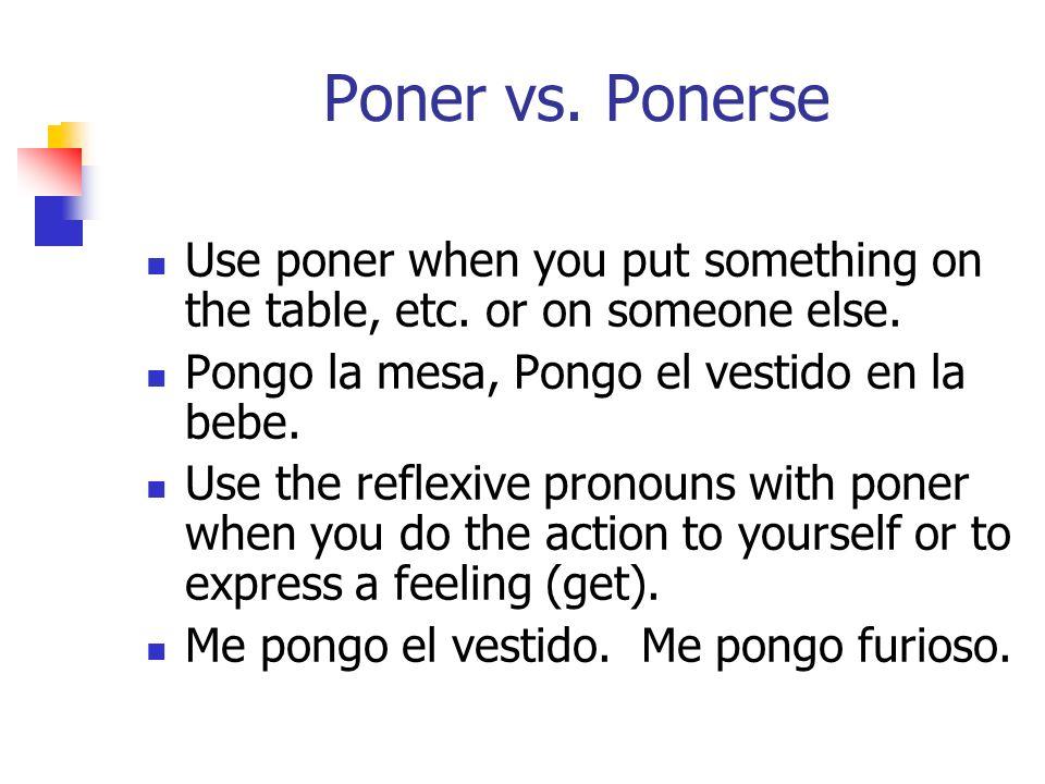 Poner vs. Ponerse Use poner when you put something on the table, etc. or on someone else. Pongo la mesa, Pongo el vestido en la bebe. Use the reflexiv