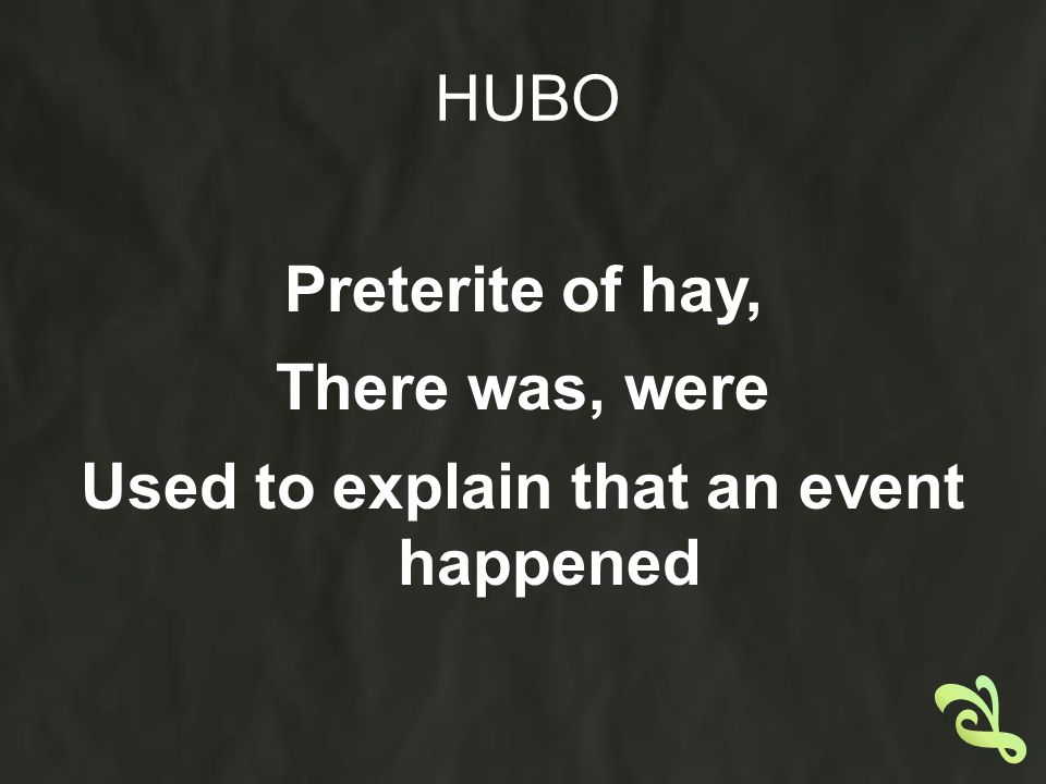HUBO Preterite of hay, There was, were Used to explain that an event happened