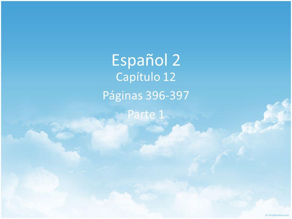 Español 2 Capítulo 12 Páginas 396-397 Parte 1