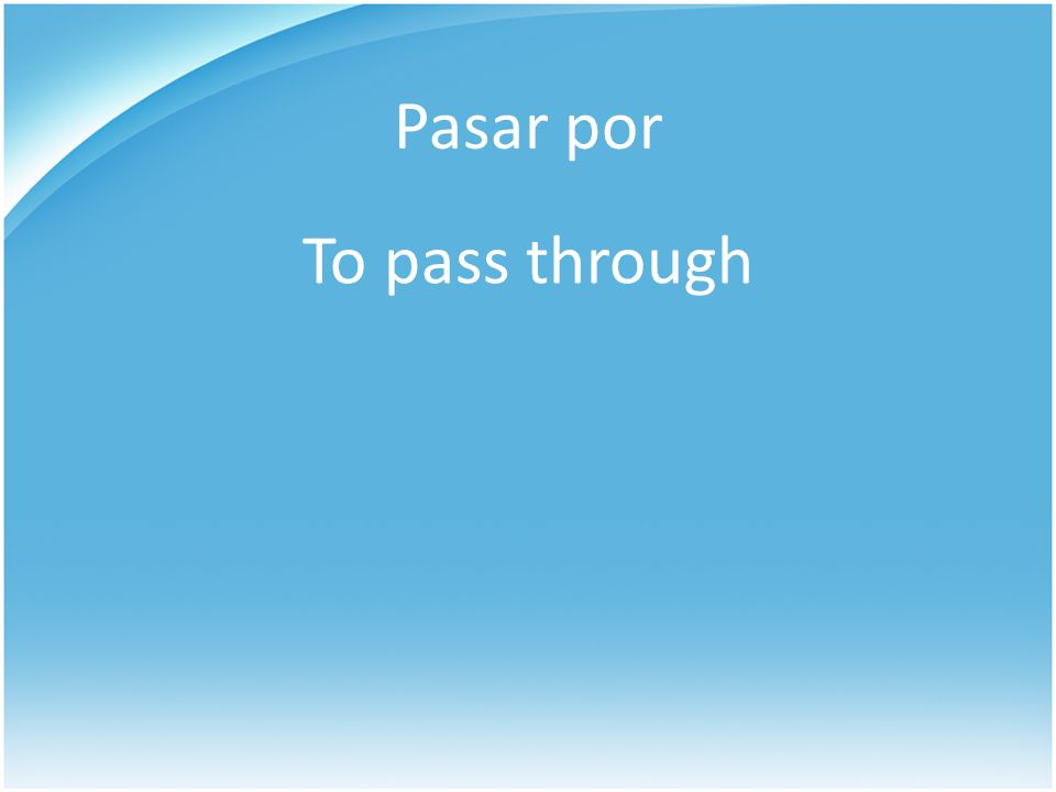 Pasar por To pass through