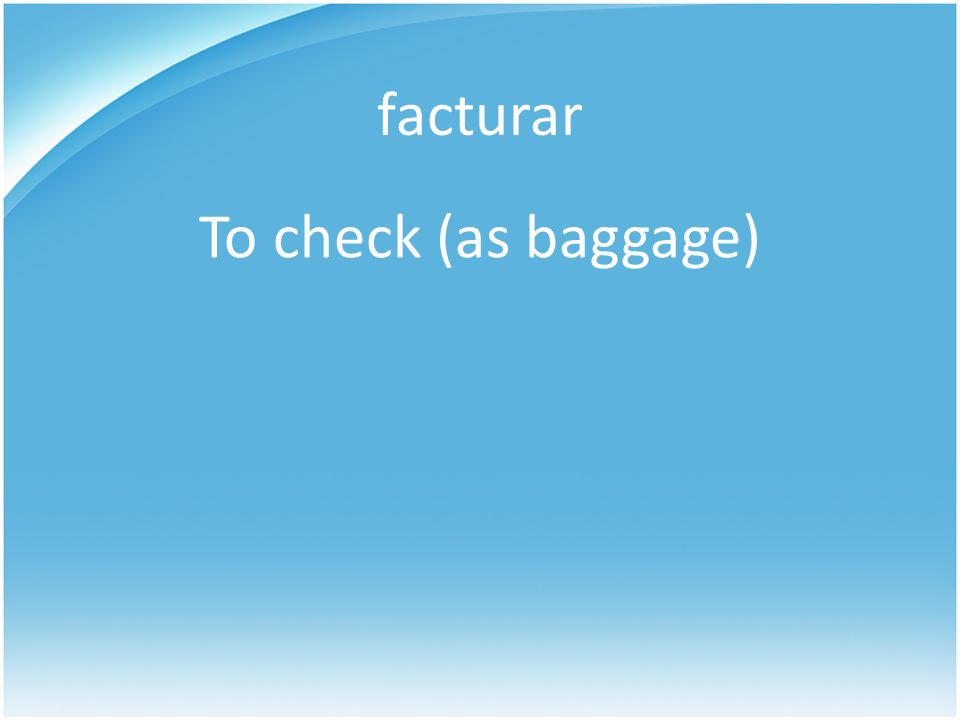 facturar To check (as baggage)