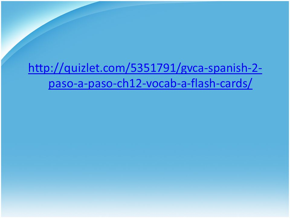 http://quizlet.com/5351791/gvca-spanish-2- paso-a-paso-ch12-vocab-a-flash-cards/