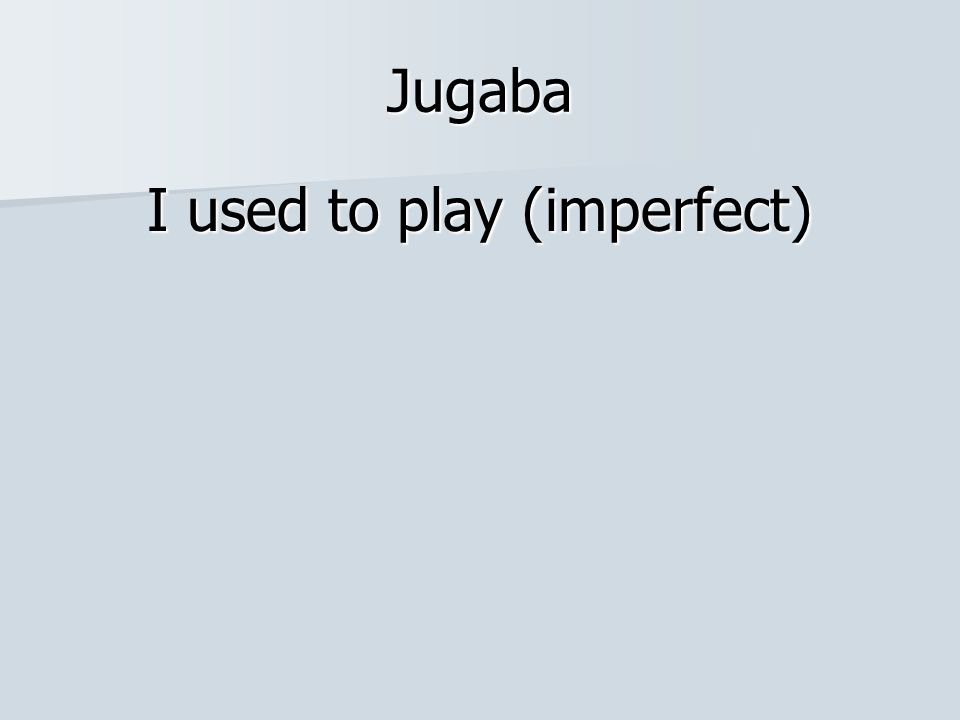 Jugaba I used to play (imperfect)