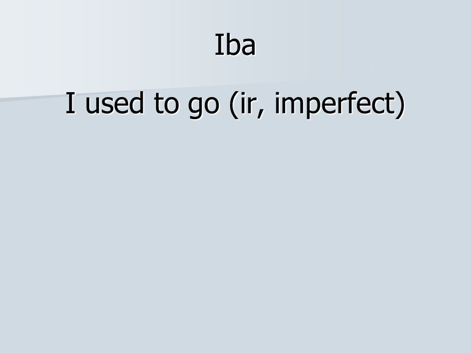 Iba I used to go (ir, imperfect)