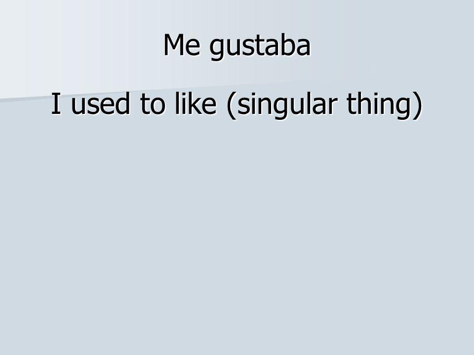 Me gustaba I used to like (singular thing)