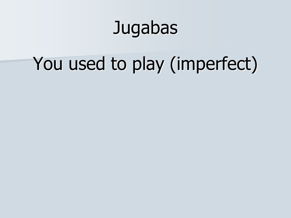 Jugabas You used to play (imperfect)