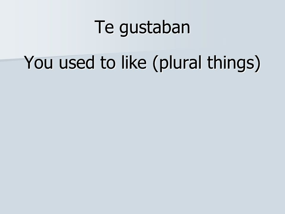 Te gustaban You used to like (plural things)