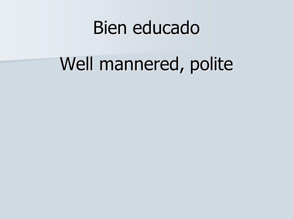 Bien educado Well mannered, polite