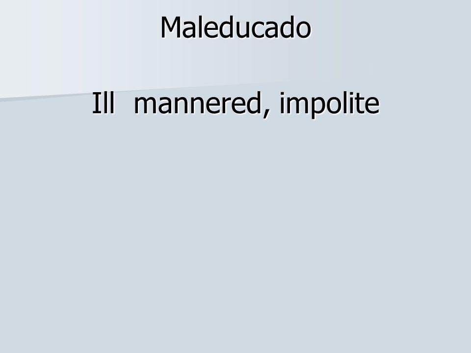 Maleducado Ill mannered, impolite