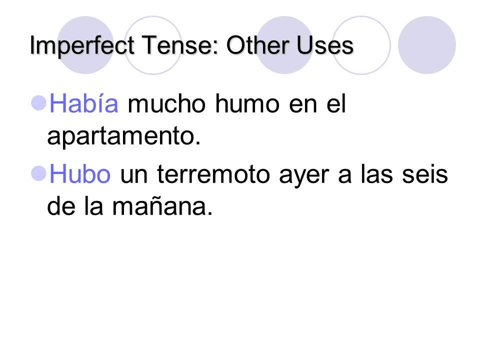Imperfect Tense: Other Uses Había and hubo are forms of haber and both mean there was, there were. Había is used to describe a situation that existed