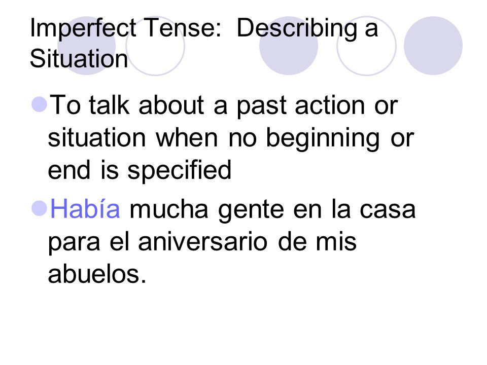Imperfect Tense: Describing a Situation The imperfect tense is also used: To describe people, places, and situations in the past La casa de mis abuelo