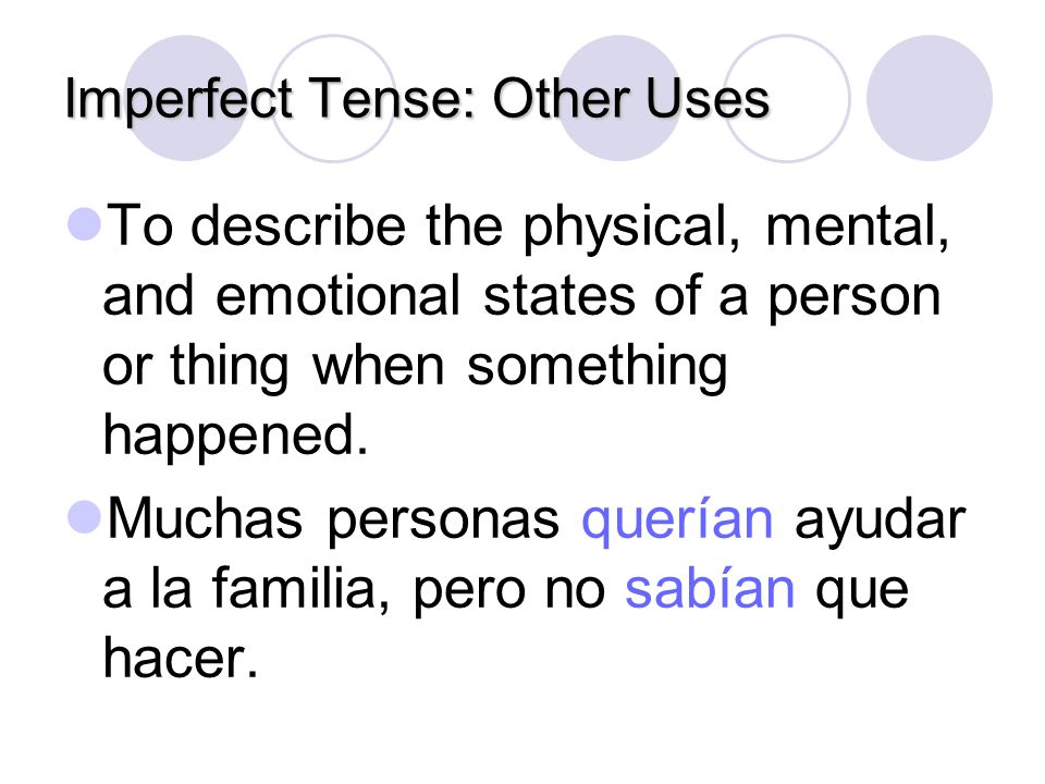 Imperfect Tense: Other Uses The imperfect tense may also be used: To tell what time it was or what the weather was like when something happened. Eran