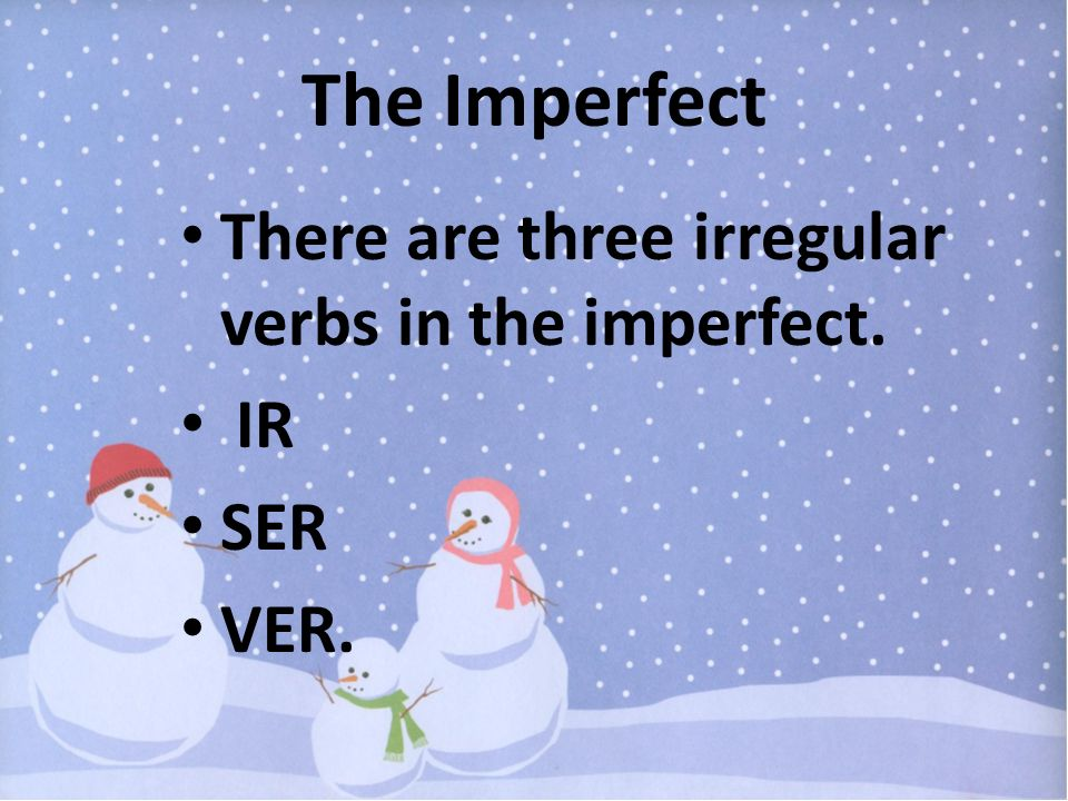 The Imperfect There are three irregular verbs in the imperfect. IR SER VER.