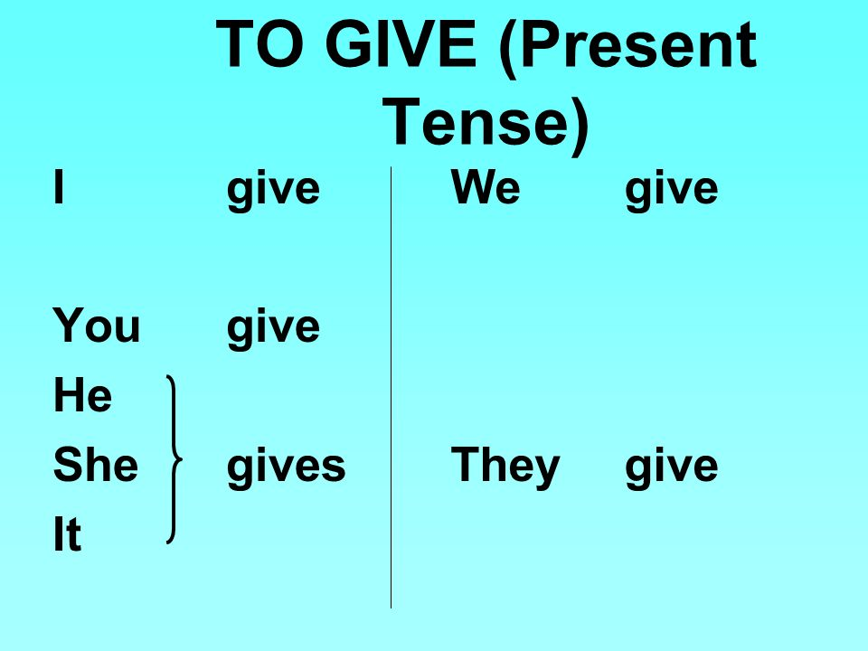 TO GIVE (Present Tense) I give You give He Shegives It Wegive Theygive