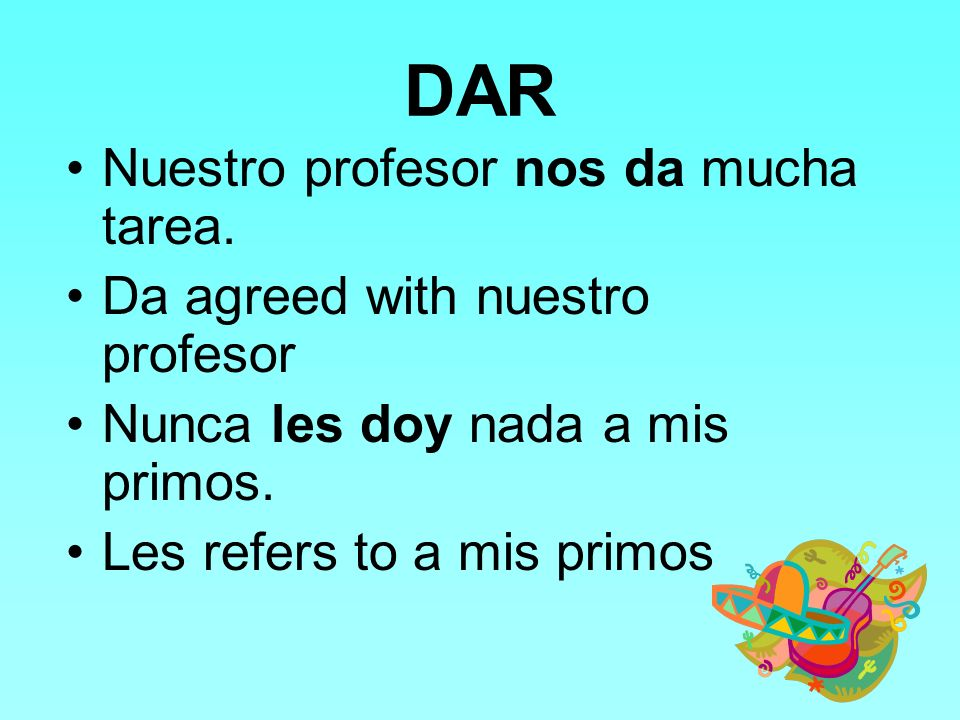 DAR Because we often say to whom we give something, dar is usually used with the indirect object pronouns me, te, le, nos, and les.