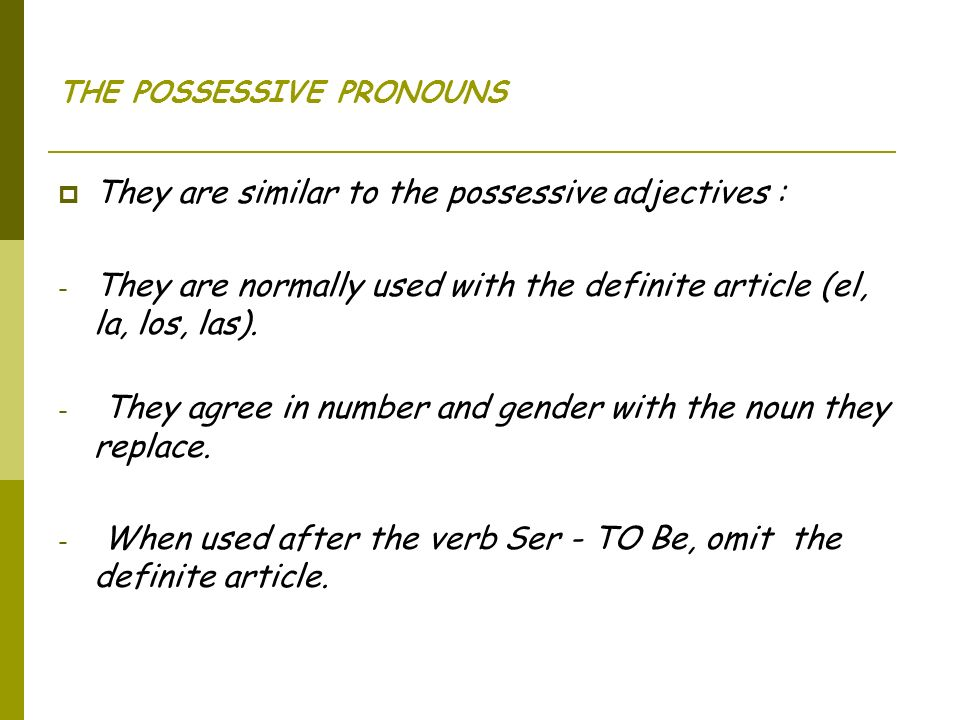 THE POSSESSIVE PRONOUNS They are similar to the possessive adjectives : - They are normally used with the definite article (el, la, los, las).