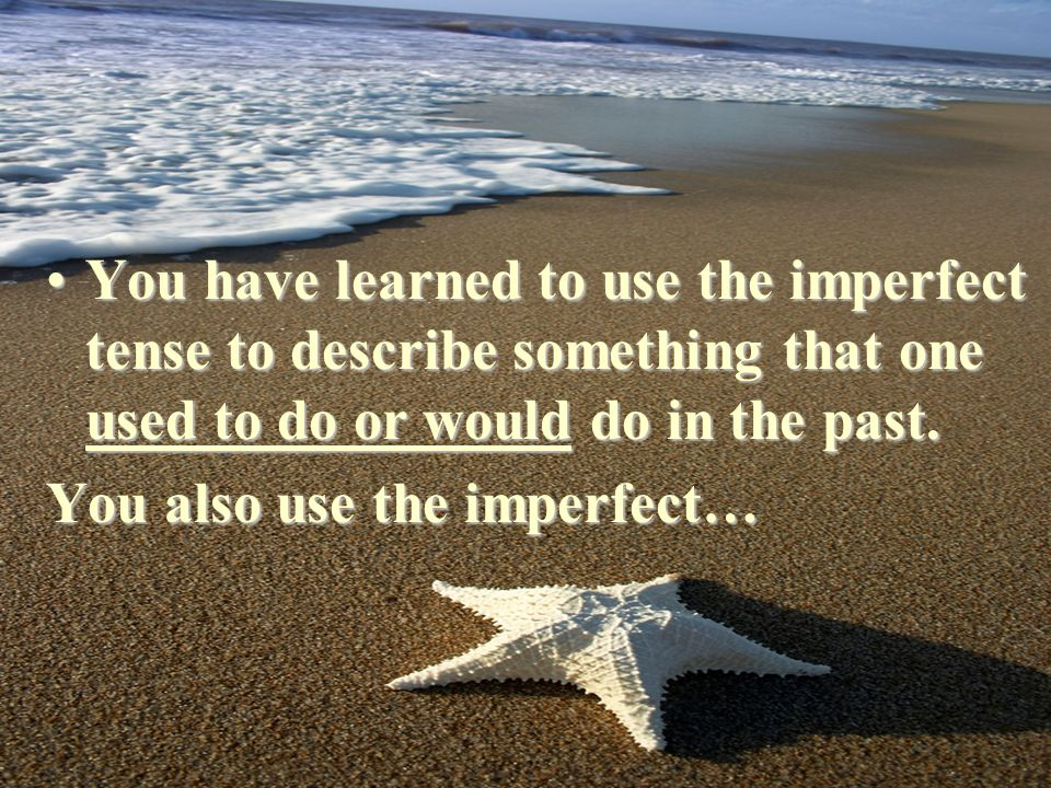 Uses of the Imperfect You have learned to use the imperfect tense to describe something that one used to do or would do in the past.You have learned to use the imperfect tense to describe something that one used to do or would do in the past.