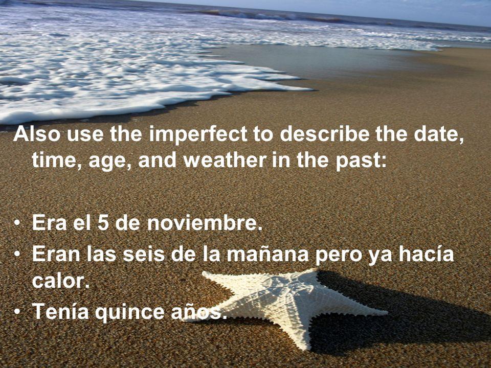 Also use the imperfect to describe the date, time, age, and weather in the past: Era el 5 de noviembre. Eran las seis de la mañana pero ya hacía calor