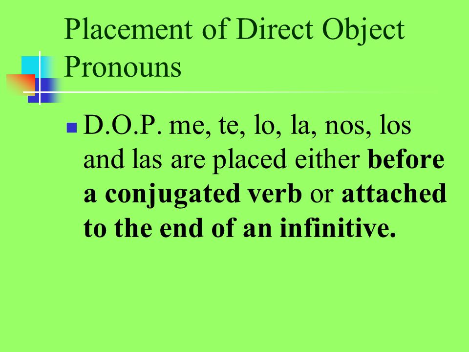 Placement of Direct Object Pronouns D.O.P. me, te, lo, la, nos, los and las are placed either before a conjugated verb or attached to the end of an in