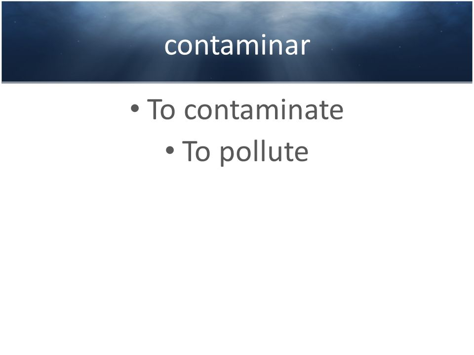 contaminar To contaminate To pollute